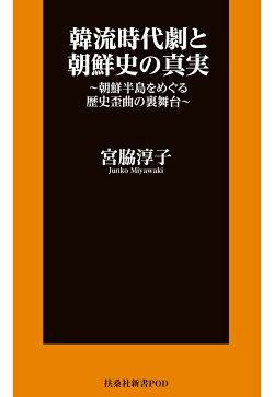 【POD】韓流時代劇と朝鮮史の真実 朝鮮半島をめぐる歴史歪曲の裏舞台