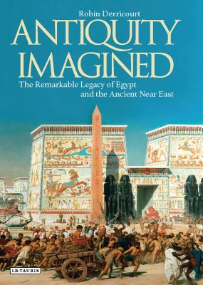Antiquity Imagined: The Remarkable Legacy of Egypt and the Ancient Near East ANTIQUITY IMAGINED [ Robin Derricourt ]