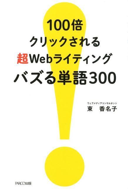 100倍クリックされる超Webライティングバズる単語300 [ 東香名子 ]