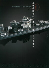 大渕克の超絶艦船模型の作り方すべて見せます。 神ワザ艦船モデラーの秘伝伝授 [ 大渕 克 ]