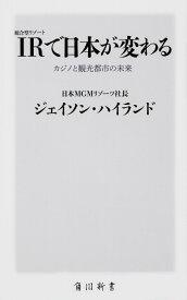IR〈統合型リゾート〉で日本が変わる カジノと観光都市の未来 (角川新書) [ ジェイソン・ハイランド ]