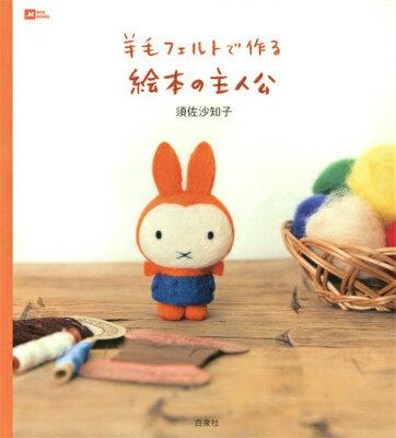 羊毛フェルトで作る絵本の主人公 (Moe books) [ 須佐沙知子 ]