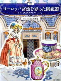 図説 ヨーロッパ宮廷を彩った陶磁器 プリンセスたちのアフタヌーンティー (ふくろうの本/世界の文化) [ Cha Tea 紅茶教室 ]