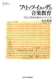 フリッツ・イェーデの音楽教育 「生」と音楽の結びつくところ (プリミエ・コレクション) [ 小山英恵 ]