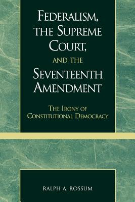 Federalism, the Supreme Court, and the Seventeenth Amendment: The Irony of Constitutional Democracy FEDERALISM THE SUPREME COURT & [ Ralph a. Rossum ]