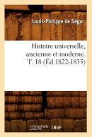 Histoire Universelle, Ancienne Et Moderne. T. 18 (d.1822-1835)
