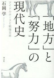 「地方」と「努力」の現代史 アイドルホースと戦後日本 [ 石岡学 ]