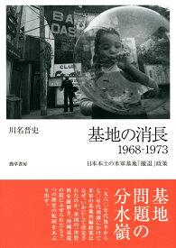 基地の消長 1968-1973 日本本土の米軍基地「撤退」政策 [ 川名 晋史 ]