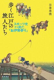 歩く江戸の旅人たち スポーツ史から見た「お伊勢参り」 [ 谷釜 尋徳 ]