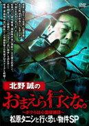 【予約】北野誠のおまえら行くな。〜ボクらは心霊探偵団〜 松原タニシと行く恐い物件SP