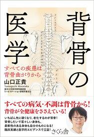 背骨の医学 すべての疾患は背骨曲がりから [ 山口正貴 ]
