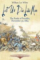 Let Us Die Like Men: The Battle of Franklin, November 30, 1864