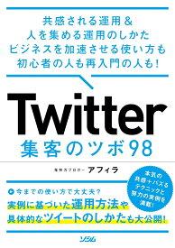 Twitter 集客のツボ 98 共感される運用 & 人を集める運用のしかた ビジネスを加速させる使い方も初心者の人も再入門の人も! [ アフィラ ]
