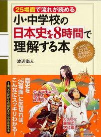 小・中学校の日本史を8時間で理解する本 25場面で流れが読める [ 渡辺尚人 ]