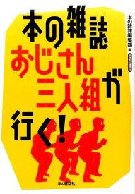 本の雑誌おじさん三人組が行く! (別冊本の雑誌 18) [ 本の雑誌編集部 ]