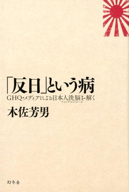 「反日」という病 GHQ・メディアによる日本人洗脳を解く [ 木佐芳男 ]