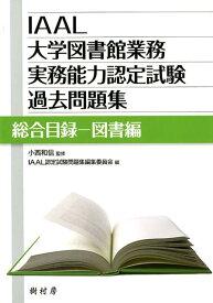 IAAL大学図書館業務実務能力認定試験過去問題集 総合目録ー図書編 [ 小西和信 ]