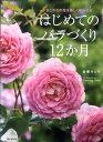 はじめてのバラづくり12か月 あこがれの花を美しく咲かせる [ 後藤みどり ]