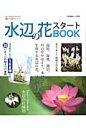 水辺の花スタートBOOK 今すぐ始めるための情報が満載!水辺の花、はじめませ (別冊趣味の山野草)