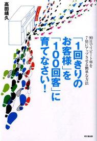 「1回きりのお客様」を「100回客」に育てなさい! (Do books) [ 高田靖久 ]
