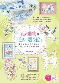 花と動物の「白い切り絵」 華やか&大人かわいい 美しいカラー切り絵 [ 平石 智美 ]