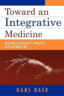 Toward an Integrative Medicine: Merging Alternative Therapies with Biomedicine TOWARD AN INTEGRATIVE MEDICINE [ Hans a. Baer ]