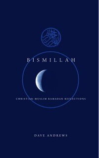 Bismallah:Christian-MuslimRamadanReflections[DaveAndrews]