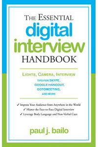 TheEssentialDigitalInterviewHandbook:Lights,Camera,Interview:TipsforSkype,GoogleHangout,[PaulJ.Bailo]