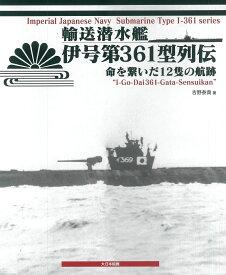 輸送潜水艦 伊号第361型列伝 命を繋いだ12隻の航跡 [ 吉野泰貴 ]