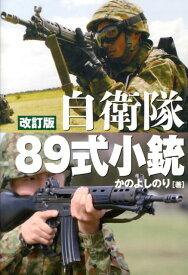 自衛隊89式小銃改訂版 日本が誇る傑作小銃のすべて [ かのよしのり ]