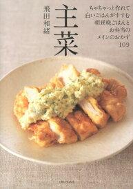 主菜 ちゃちゃっと作れて白いごはんがすすむ、朝昼晩ごはんとお弁当のメインのおかず109 [ 飛田和緒 ]