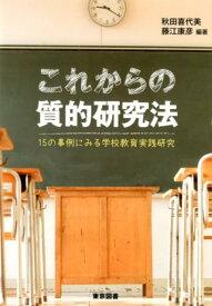 これからの質的研究法 15の事例にみる学校教育実践研究 [ 秋田喜代美 ]