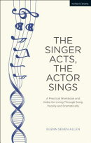 The Singer Acts, the Actor Sings: A Practical Workbook to Living Through Song, Vocally and Dramatica