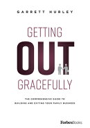 Getting Out Gracefully: The Comprehensive Guide to Building and Exiting Your Family Business