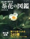 はじめて育てる茶花の図鑑 誰でも育てられる245種 [ 岡部誠 ]