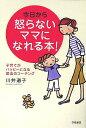 今日から怒らないママになれる本! 子育てがハッピーになる魔法のコーチング [ 川井道子 ]