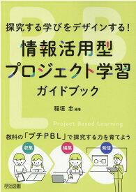 情報活用型プロジェクト学習ガイドブック 探究する学びをデザインする! [ 稲垣忠(情報教育) ]