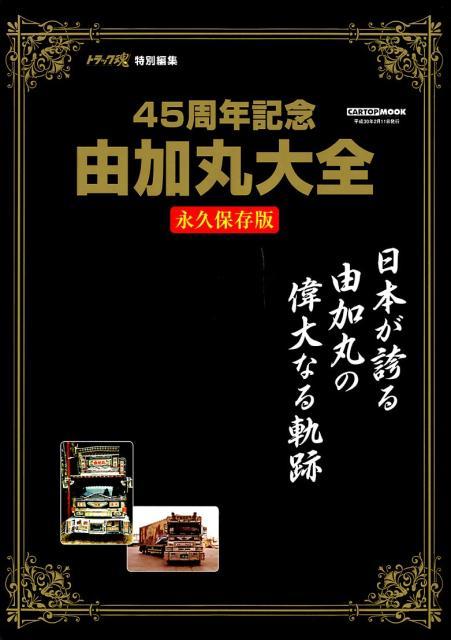 45周年記念由加丸大全 永久保存版/日本が誇る由加丸の偉大なる奇跡 (CARTOP MOOK トラック魂特別編集)