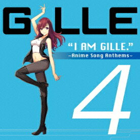 I AM GILLE.4 〜Anime Song Anthems〜 [ GILLE ]