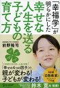 「幸福学」が明らかにした幸せな人生を送る子どもの育て方 [ 前野 隆司 ]