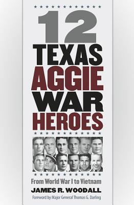 Twelve Texas Aggie War Heroes: From World War I to Vietnam 12 TEXAS AGGIE WAR HEROES (Williams-Ford Texas A&M University Military History) [ James R. Woodall ]