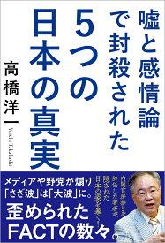 嘘と感情論で封殺された5つの日本の真実 [ 高橋洋一 ]