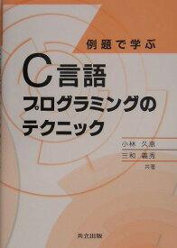 例題で学ぶC言語プログラミングのテクニック [ 小林久恵 ]