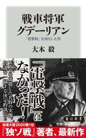 戦車将軍グデーリアン 「電撃戦」を演出した男 (角川新書) [ 大木 毅 ]
