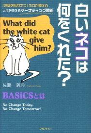 白いネコは何をくれた? 「言葉を話すネコ」ボロが教える人生を変えるマーケテ [ 佐藤義典 ]