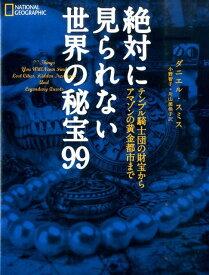 絶対に見られない世界の秘宝99 テンプル騎士団の財宝からアマゾンの黄金都市まで [ ダニエル・スミス ]