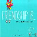 FRIENDSHIP IS…