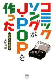 コミックソングがJ-POPを作った 軽薄の音楽史 ([テキスト] ele-king books) [ 矢野利裕 ]