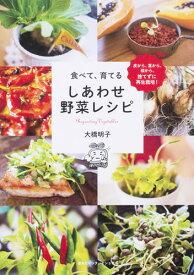 食べて、育てるしあわせ野菜レシピ 皮から、茎から、根から、捨てずに再生栽培! [ 大橋明子 ]