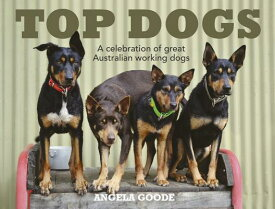 Top Dogs: A Celebration of Great Australian Working Dogs TOP DOGS A CELEBRATION OF GRT [ Angela Goode ]